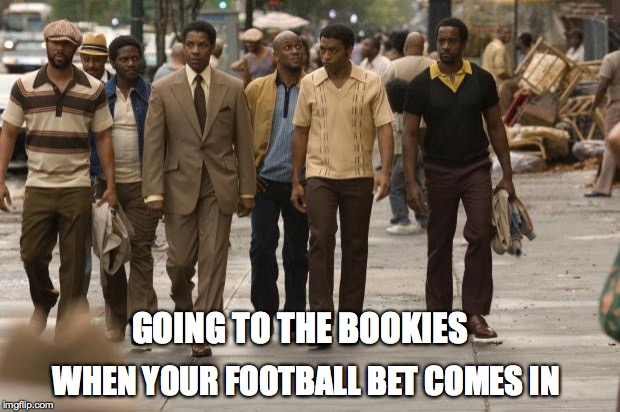 American Gangster | GOING TO THE BOOKIES WHEN YOUR FOOTBALL BET COMES IN | image tagged in american gangster | made w/ Imgflip meme maker