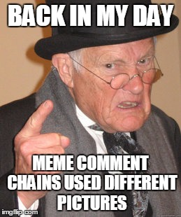 Back In My Day Meme | BACK IN MY DAY MEME COMMENT CHAINS USED DIFFERENT PICTURES | image tagged in memes,back in my day | made w/ Imgflip meme maker