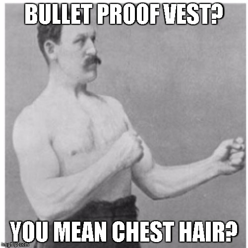 Overly Manly Man Meme | BULLET PROOF VEST? YOU MEAN CHEST HAIR? | image tagged in memes,overly manly man | made w/ Imgflip meme maker