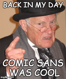 Back In My Day Meme | BACK IN MY DAY COMIC SANS WAS COOL | image tagged in memes,back in my day | made w/ Imgflip meme maker