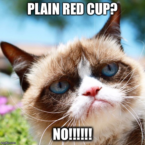 Grumpy Cat boycotts Starbucks | PLAIN RED CUP? NO!!!!!! | image tagged in grumpy cat,starbucks red cup,christianity | made w/ Imgflip meme maker