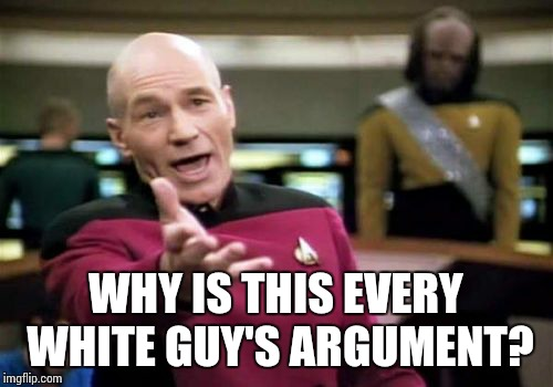 Picard Wtf Meme | WHY IS THIS EVERY WHITE GUY'S ARGUMENT? | image tagged in memes,picard wtf | made w/ Imgflip meme maker