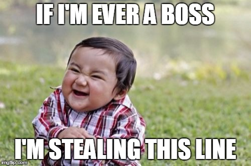 Evil Toddler Meme | IF I'M EVER A BOSS I'M STEALING THIS LINE | image tagged in memes,evil toddler | made w/ Imgflip meme maker