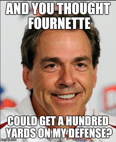 Nick Saban | AND YOU THOUGHT FOURNETTE COULD GET A HUNDRED YARDS ON MY ...