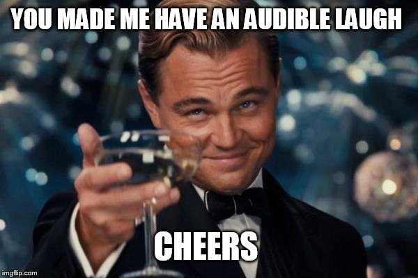 Leonardo Dicaprio Cheers Meme | YOU MADE ME HAVE AN AUDIBLE LAUGH CHEERS | image tagged in memes,leonardo dicaprio cheers | made w/ Imgflip meme maker