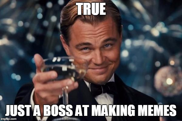 Leonardo Dicaprio Cheers Meme | TRUE JUST A BOSS AT MAKING MEMES | image tagged in memes,leonardo dicaprio cheers | made w/ Imgflip meme maker