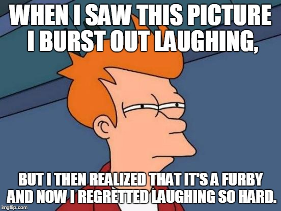 Futurama Fry Meme | WHEN I SAW THIS PICTURE I BURST OUT LAUGHING, BUT I THEN REALIZED THAT IT'S A FURBY AND NOW I REGRETTED LAUGHING SO HARD. | image tagged in memes,futurama fry | made w/ Imgflip meme maker