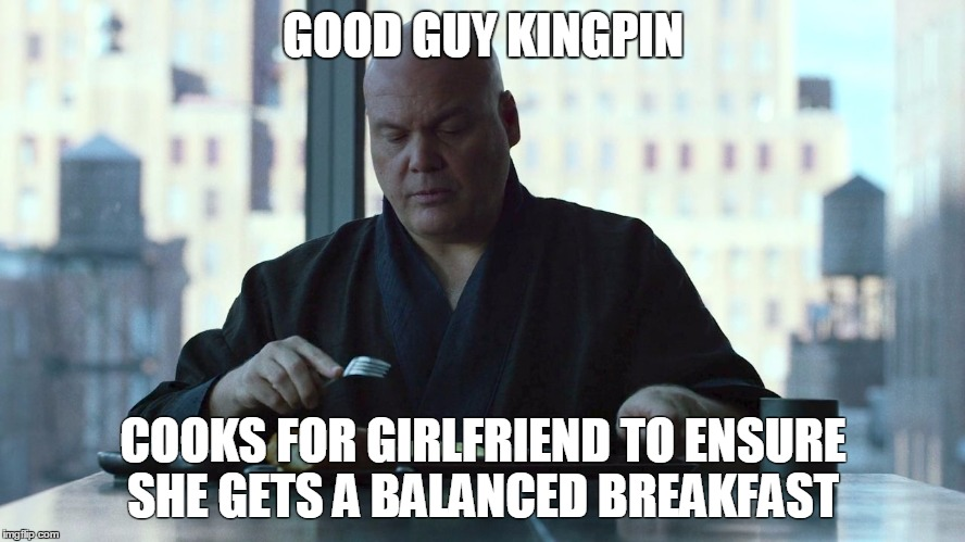 Good Guy Kingpin | GOOD GUY KINGPIN COOKS FOR GIRLFRIEND TO ENSURE SHE GETS A BALANCED BREAKFAST | image tagged in good guy kinpin,daredevil,memes,kingpin,netflix | made w/ Imgflip meme maker