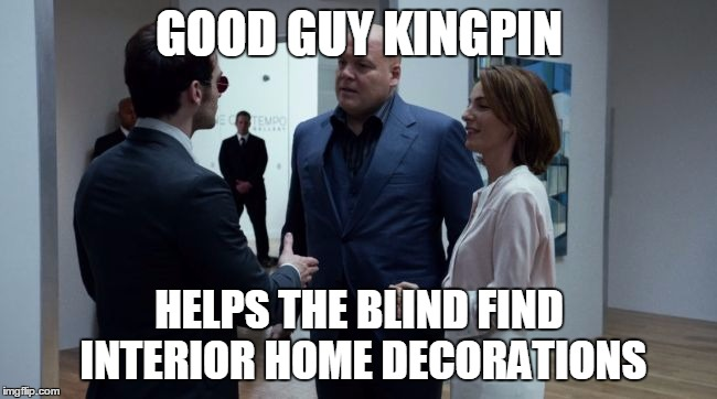 Good Guy Kingpin | GOOD GUY KINGPIN HELPS THE BLIND FIND INTERIOR HOME DECORATIONS | image tagged in good guy kingpin,memes,daredevil,netflix,kingpin | made w/ Imgflip meme maker