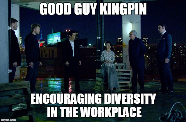 Good Guy Kingpin | GOOD GUY KINGPIN ENCOURAGING DIVERSITY IN THE WORKPLACE | image tagged in good guy kingpin,daredevil,netflix,memes,kingpin | made w/ Imgflip meme maker