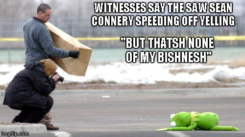 "The war escalates... | WITNESSES SAY THE SAW SEAN CONNERY SPEEDING OFF YELLING ""BUT THATSH NONE OF MY BISHNESH"" 