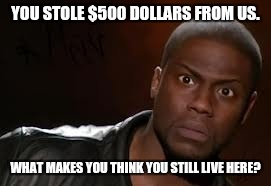 YOU STOLE $500 DOLLARS FROM US. WHAT MAKES YOU THINK YOU STILL LIVE HERE? | made w/ Imgflip meme maker