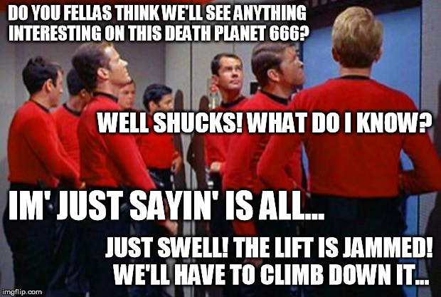 The Red Shirts are like a bunch of Bad Luck Brians from the 60's | DO YOU FELLAS THINK WE'LL SEE ANYTHING INTERESTING ON THIS DEATH PLANET 666? WELL SHUCKS! WHAT DO I KNOW? IM' JUST SAYIN' IS ALL... JUST SWE | image tagged in star trek red shirts,bad luck brian,1960's | made w/ Imgflip meme maker