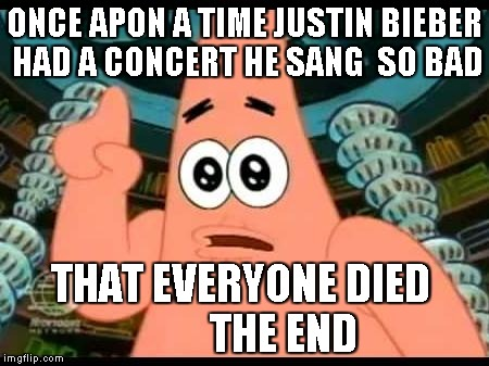Patrick Says Meme | ONCE APON A TIME JUSTIN BIEBER HAD A CONCERT HE SANG  SO BAD THAT EVERYONE DIED          THE END | image tagged in memes,patrick says | made w/ Imgflip meme maker