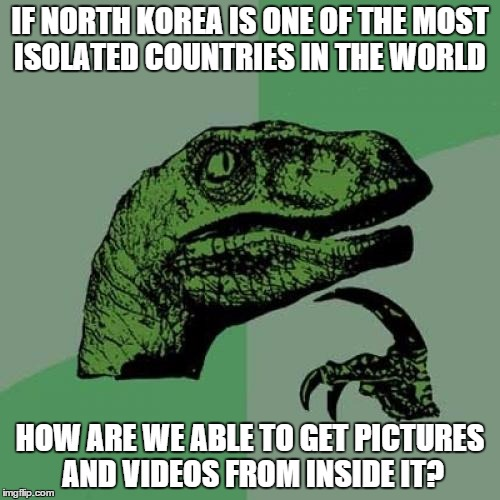 Philosoraptor | IF NORTH KOREA IS ONE OF THE MOST ISOLATED COUNTRIES IN THE WORLD HOW ARE WE ABLE TO GET PICTURES AND VIDEOS FROM INSIDE IT? | image tagged in memes,philosoraptor | made w/ Imgflip meme maker