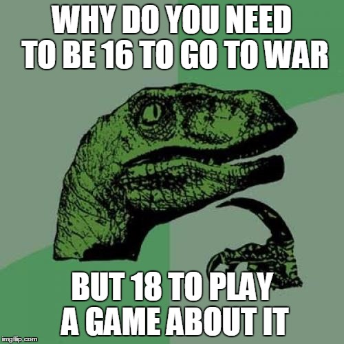 Philosoraptor | WHY DO YOU NEED TO BE 16 TO GO TO WAR BUT 18 TO PLAY A GAME ABOUT IT | image tagged in memes,philosoraptor | made w/ Imgflip meme maker