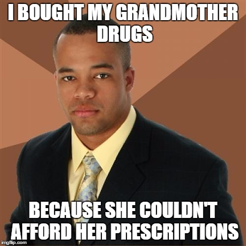 Successful Black Man Meme | I BOUGHT MY GRANDMOTHER DRUGS BECAUSE SHE COULDN'T AFFORD HER PRESCRIPTIONS | image tagged in memes,successful black man | made w/ Imgflip meme maker