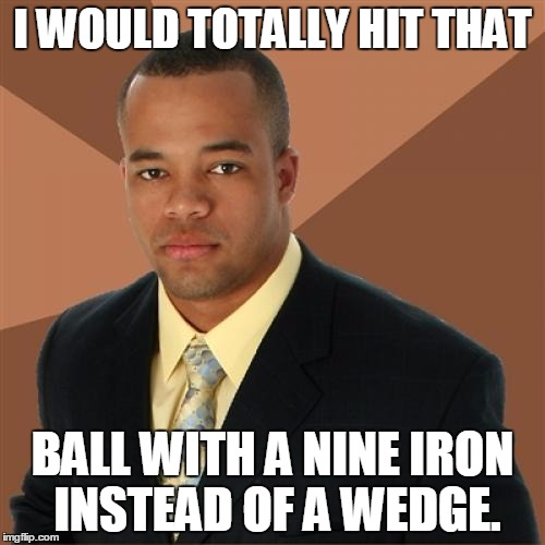 Successful Black Man | I WOULD TOTALLY HIT THAT BALL WITH A NINE IRON INSTEAD OF A WEDGE. | image tagged in memes,successful black man | made w/ Imgflip meme maker