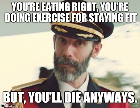My Buddy's excuse for not working out. | YOU'RE EATING RIGHT, YOU'RE DOING EXERCISE FOR STAYING FIT BUT, YOU'LL DIE ANYWAYS. | image tagged in captain obvious,funny,memes | made w/ Imgflip meme maker
