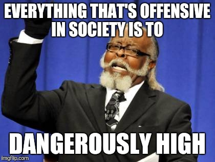 Too Damn High Meme | EVERYTHING THAT'S OFFENSIVE IN SOCIETY IS TO DANGEROUSLY HIGH | image tagged in memes,too damn high | made w/ Imgflip meme maker