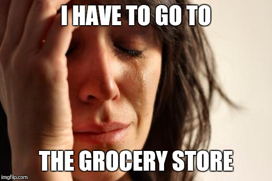 And I have to bring the bags in | I HAVE TO GO TO THE GROCERY STORE | image tagged in memes,first world problems,groceries,crying | made w/ Imgflip meme maker