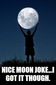 NICE MOON JOKE...I GOT IT THOUGH. | made w/ Imgflip meme maker