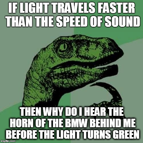 Philosoraptor Meme | IF LIGHT TRAVELS FASTER THAN THE SPEED OF SOUND THEN WHY DO I HEAR THE HORN OF THE BMW BEHIND ME BEFORE THE LIGHT TURNS GREEN | image tagged in memes,philosoraptor | made w/ Imgflip meme maker