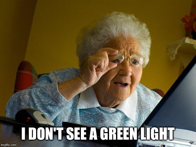 Grandma Finds The Internet Meme | I DON'T SEE A GREEN LIGHT | image tagged in memes,grandma finds the internet | made w/ Imgflip meme maker
