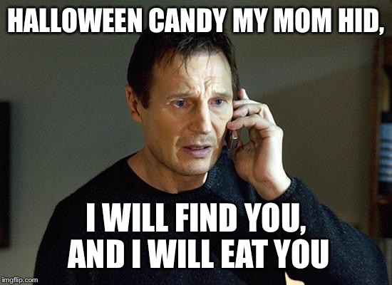 I Will Find You And I Will Kill You | HALLOWEEN CANDY MY MOM HID, I WILL FIND YOU, AND I WILL EAT YOU | image tagged in i will find you and i will kill you,memes | made w/ Imgflip meme maker