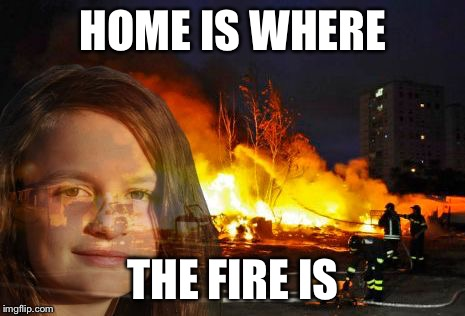 Disaster Lady | HOME IS WHERE THE FIRE IS | image tagged in disaster lady | made w/ Imgflip meme maker