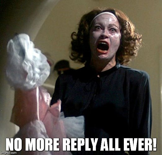 Mommie Dearest Reply All | NO MORE REPLY ALL EVER! | image tagged in mommie dearest | made w/ Imgflip meme maker