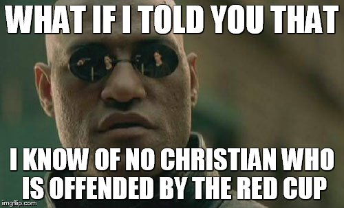 Matrix Morpheus Meme | WHAT IF I TOLD YOU THAT I KNOW OF NO CHRISTIAN WHO IS OFFENDED BY THE RED CUP | image tagged in memes,matrix morpheus | made w/ Imgflip meme maker