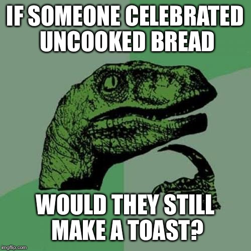 Philosoraptor Meme | IF SOMEONE CELEBRATED UNCOOKED BREAD WOULD THEY STILL MAKE A TOAST? | image tagged in memes,philosoraptor | made w/ Imgflip meme maker