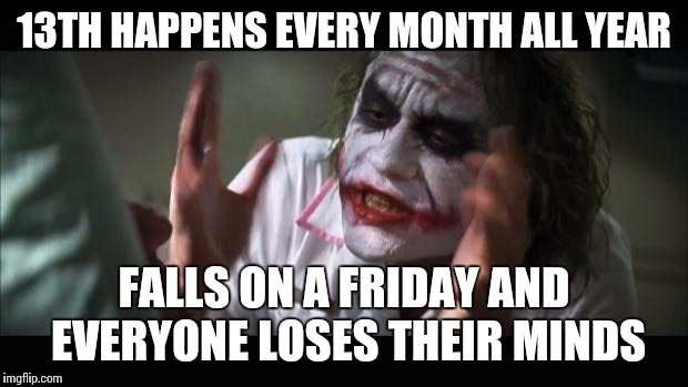 And everybody loses their minds Meme | 13TH HAPPENS EVERY MONTH ALL YEAR FALLS ON A FRIDAY AND EVERYONE LOSES THEIR MINDS | image tagged in memes,and everybody loses their minds | made w/ Imgflip meme maker