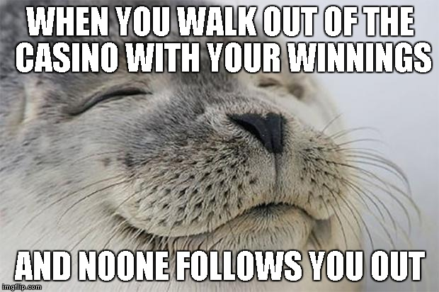WHEN YOU WALK OUT OF THE CASINO WITH YOUR WINNINGS AND NOONE FOLLOWS YOU OUT | made w/ Imgflip meme maker