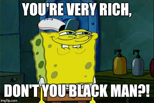 Dont You Squidward Meme | YOU'RE VERY RICH, DON'T YOU BLACK MAN?! | image tagged in memes,dont you squidward | made w/ Imgflip meme maker