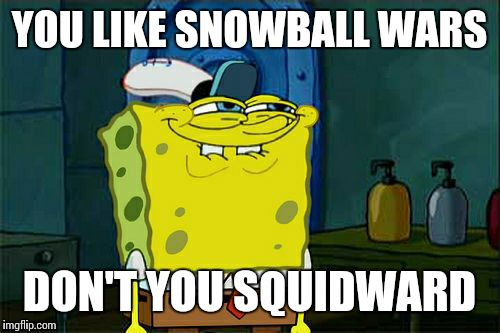 Dont You Squidward Meme | YOU LIKE SNOWBALL WARS DON'T YOU SQUIDWARD | image tagged in memes,dont you squidward | made w/ Imgflip meme maker