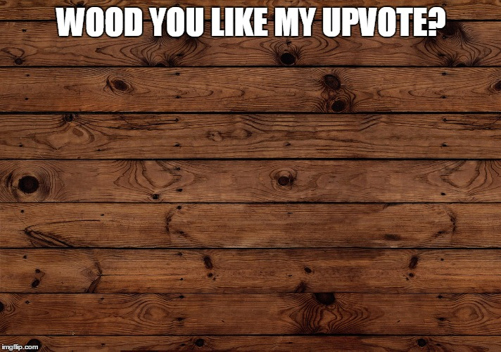 WOOD YOU LIKE MY UPVOTE? | image tagged in wood | made w/ Imgflip meme maker