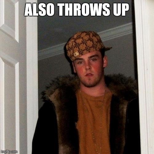 Scumbag Steve Meme | ALSO THROWS UP | image tagged in memes,scumbag steve | made w/ Imgflip meme maker