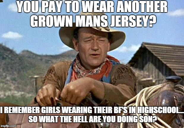 John wayne | YOU PAY TO WEAR ANOTHER GROWN MANS JERSEY? I REMEMBER GIRLS WEARING THEIR BF'S IN HIGHSCHOOL... SO WHAT THE HELL ARE YOU DOING SON? | image tagged in john wayne | made w/ Imgflip meme maker