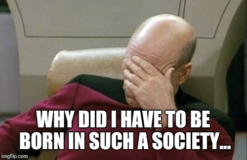 Captain Picard Facepalm Meme | WHY DID I HAVE TO BE BORN IN SUCH A SOCIETY... | image tagged in memes,captain picard facepalm | made w/ Imgflip meme maker