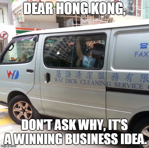 Don't ask why | DEAR HONG KONG, DON'T ASK WHY, IT'S A WINNING BUSINESS IDEA. | image tagged in dick,obvious,great idea,bad idea,clean | made w/ Imgflip meme maker