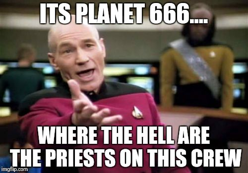Picard Wtf Meme | ITS PLANET 666.... WHERE THE HELL ARE THE PRIESTS ON THIS CREW | image tagged in memes,picard wtf | made w/ Imgflip meme maker