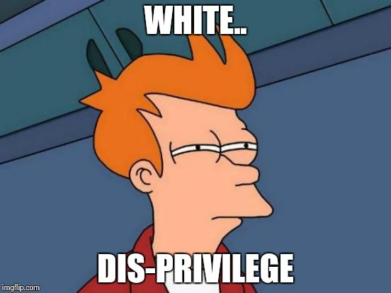 Futurama Fry Meme | WHITE.. DIS-PRIVILEGE | image tagged in memes,futurama fry | made w/ Imgflip meme maker