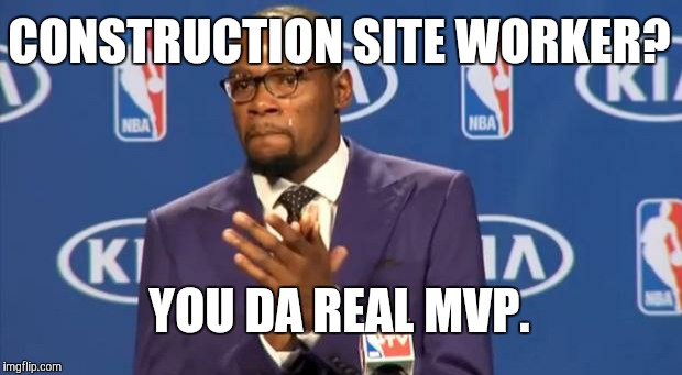 You The Real MVP Meme | CONSTRUCTION SITE WORKER? YOU DA REAL MVP. | image tagged in memes,you the real mvp | made w/ Imgflip meme maker