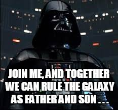 JOIN ME, AND TOGETHER WE CAN RULE THE GALAXY AS FATHER AND SON . . . | made w/ Imgflip meme maker