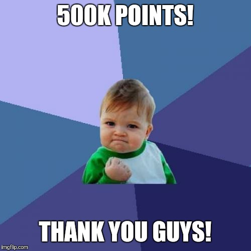 500k points!!!! | 500K POINTS! THANK YOU GUYS! | image tagged in memes,success kid,thank you | made w/ Imgflip meme maker