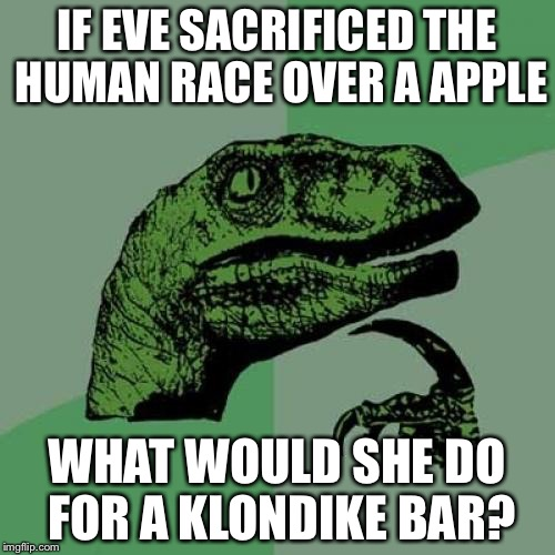I know what i would do | IF EVE SACRIFICED THE HUMAN RACE OVER A APPLE WHAT WOULD SHE DO FOR A KLONDIKE BAR? | image tagged in memes,philosoraptor,funny,stupid,adam and eve | made w/ Imgflip meme maker