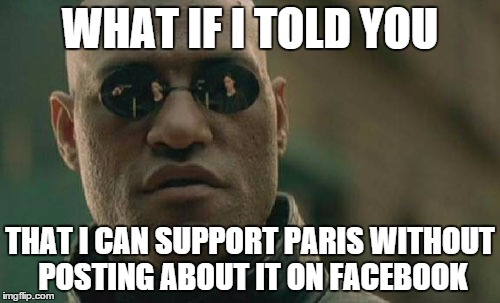 Matrix Morpheus Meme | WHAT IF I TOLD YOU THAT I CAN SUPPORT PARIS WITHOUT POSTING ABOUT IT ON FACEBOOK | image tagged in memes,matrix morpheus,AdviceAnimals | made w/ Imgflip meme maker