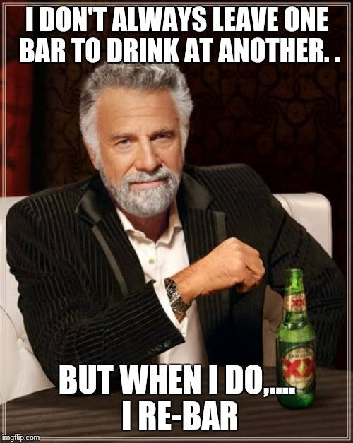 The Most Interesting Man In The World Meme | I DON'T ALWAYS LEAVE ONE BAR TO DRINK AT ANOTHER. . BUT WHEN I DO,.... I RE-BAR | image tagged in memes,the most interesting man in the world | made w/ Imgflip meme maker